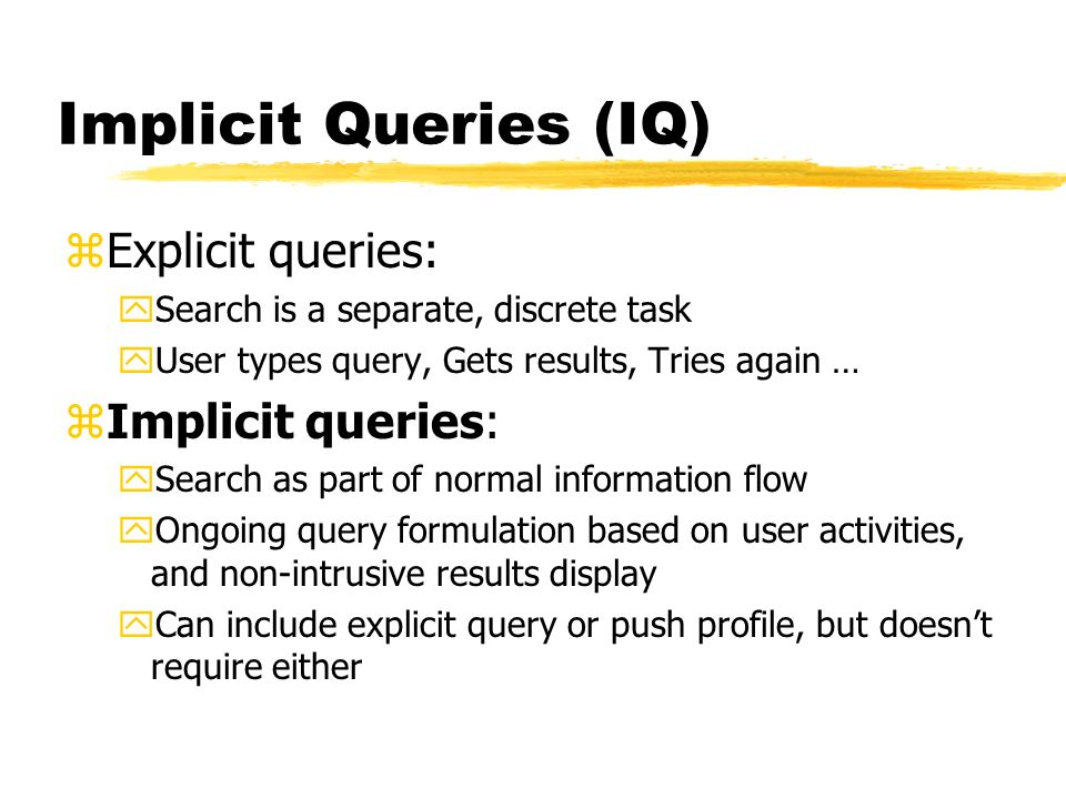 Implicit Queries (IQ) zExplicit queries: ySearch is a separate, discrete task yUser types query, Gets results, Tries again … zImplicit queries: ySearch as part of normal information flow yOngoing query formulation based on user activities, and non-intrusive results display yCan include explicit query or push profile, but doesnt require either