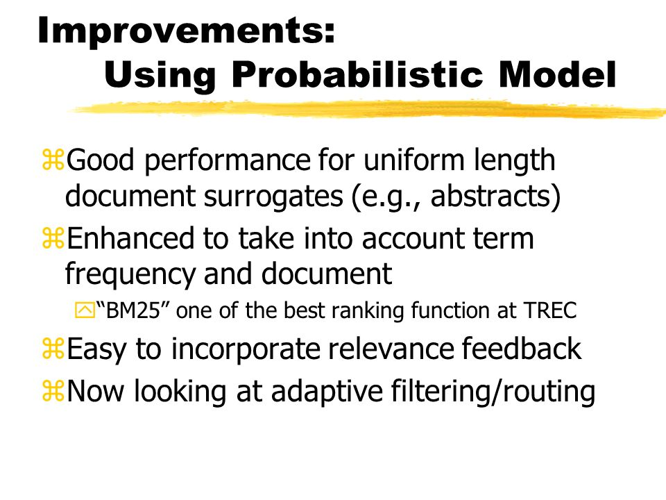 Improvements: Using Probabilistic Model zGood performance for uniform length document surrogates (e.g., abstracts) zEnhanced to take into account term frequency and document yBM25 one of the best ranking function at TREC zEasy to incorporate relevance feedback zNow looking at adaptive filtering/routing