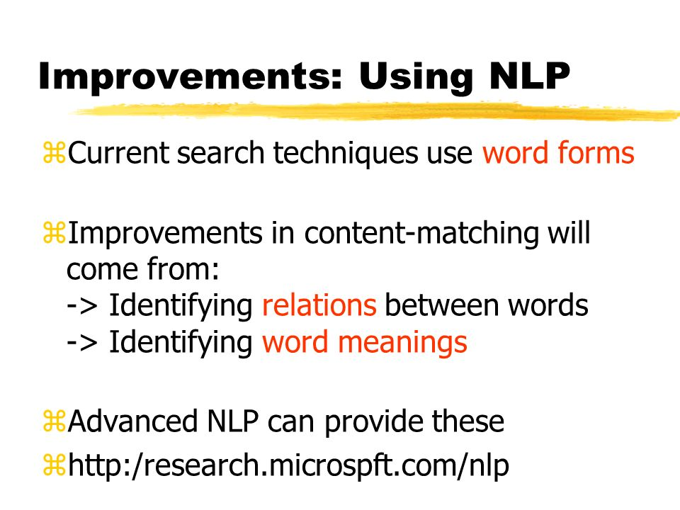 Improvements: Using NLP zCurrent search techniques use word forms zImprovements in content-matching will come from: -> Identifying relations between words -> Identifying word meanings zAdvanced NLP can provide these zhttp:/research.microspft.com/nlp