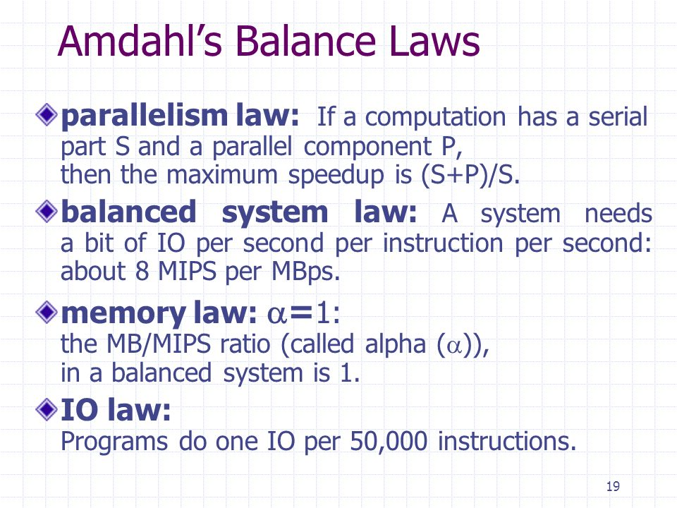 19 Amdahls Balance Laws parallelism law: If a computation has a serial part S and a parallel component P, then the maximum speedup is (S+P)/S.