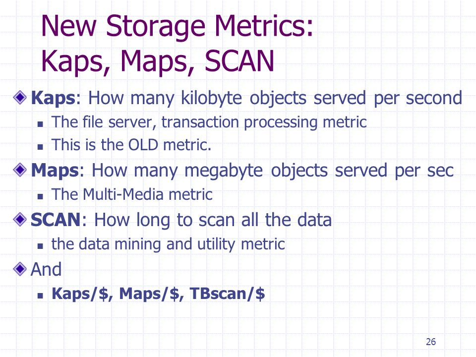 26 New Storage Metrics: Kaps, Maps, SCAN Kaps: How many kilobyte objects served per second The file server, transaction processing metric This is the OLD metric.