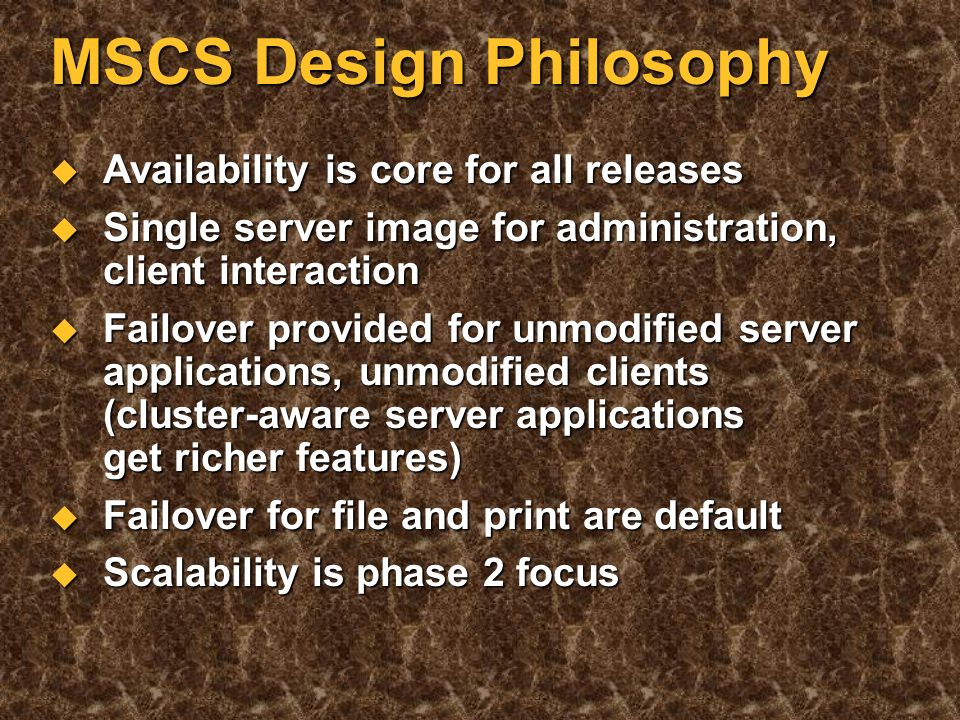 MSCS Design Philosophy Shared nothing Shared nothing Simplified hardware configuration Simplified hardware configuration Remoteable tools Remoteable tools Windows NT manageability enhancements Windows NT manageability enhancements Never take a cluster down: shell game rolling upgrade Never take a cluster down: shell game rolling upgrade Microsoft ® BackOffice product support Microsoft ® BackOffice product support Provide clustering solutions for all levels of customer requirements Provide clustering solutions for all levels of customer requirements Eliminate cost and complexity barriers Eliminate cost and complexity barriers