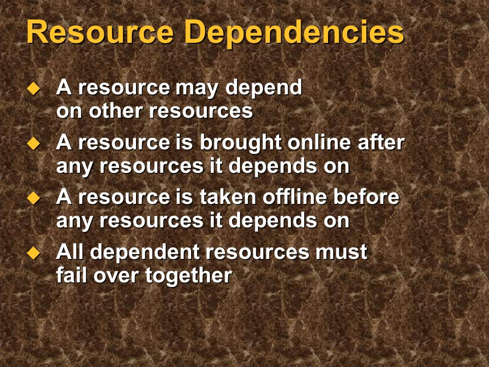 Resource Fails over (moves) from one machine to another Fails over (moves) from one machine to another Logical disk Logical disk IP address IP address Server application Server application Database Database May depend on another resource May depend on another resource Well-defined properties controlling its behavior Well-defined properties controlling its behavior