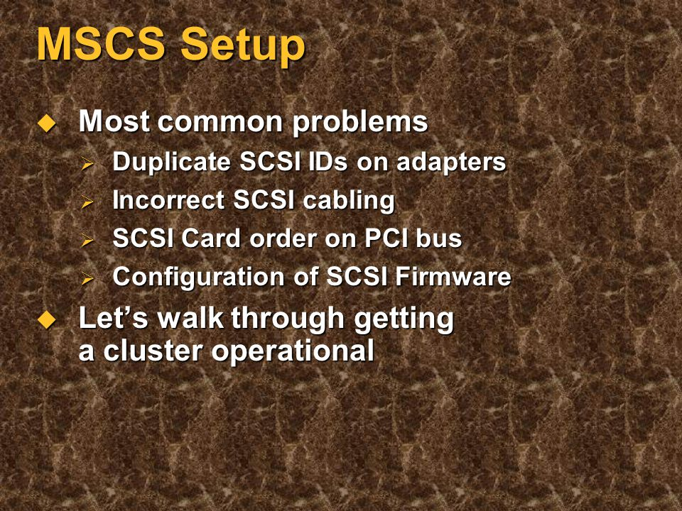 MSCS Key Components Two servers Two servers Multi versus uniprocessor Multi versus uniprocessor Heterogeneous servers Heterogeneous servers Shared SCSI bus Shared SCSI bus SCSI HBAs, SCSI RAID HBAs, HW RAID boxes SCSI HBAs, SCSI RAID HBAs, HW RAID boxes Interconnect Interconnect Many types can be supported Many types can be supported Remember, two NICs per node Remember, two NICs per node PCI for cluster interconnect PCI for cluster interconnect Complete MSCS HCL configuration Complete MSCS HCL configuration
