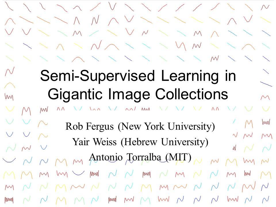Semi-Supervised Learning in Gigantic Image Collections Rob Fergus (New York University) Yair Weiss (Hebrew University) Antonio Torralba (MIT) TexPoint