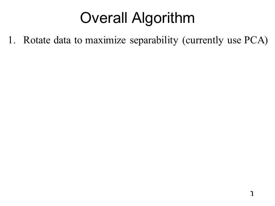 Overall Algorithm 1.Rotate data to maximize separability (currently use PCA) 2.For each of the d input dimensions: –Construct 1D histogram –Solve nume
