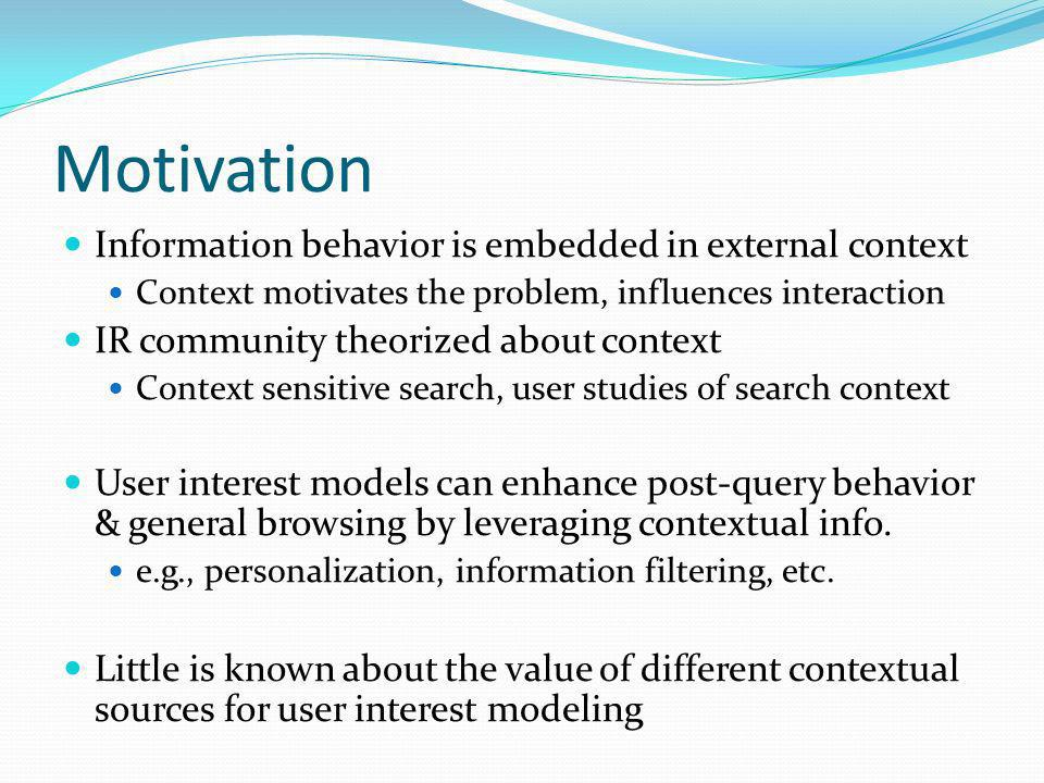 Motivation Information behavior is embedded in external context Context motivates the problem, influences interaction IR community theorized about con