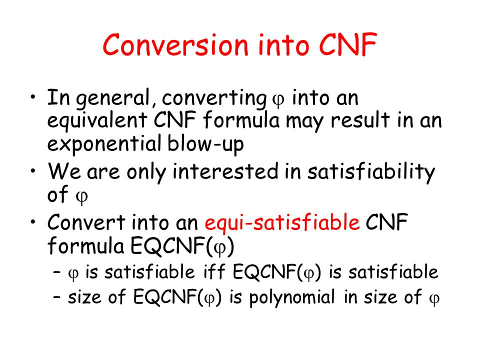 Conversion into CNF In general, converting into an equivalent CNF formula may result in an exponential blow-up We are only interested in satisfiabilit
