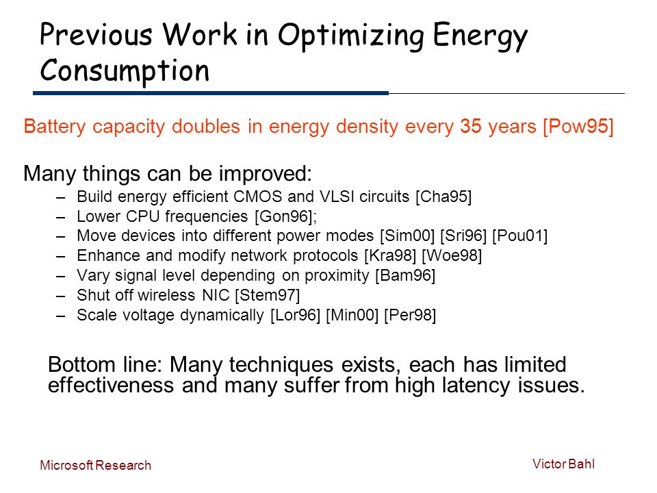 Victor Bahl Microsoft Research Previous Work in Optimizing Energy Consumption Battery capacity doubles in energy density every 35 years [Pow95] Many things can be improved: –Build energy efficient CMOS and VLSI circuits [Cha95] –Lower CPU frequencies [Gon96]; –Move devices into different power modes [Sim00] [Sri96] [Pou01] –Enhance and modify network protocols [Kra98] [Woe98] –Vary signal level depending on proximity [Bam96] –Shut off wireless NIC [Stem97] –Scale voltage dynamically [Lor96] [Min00] [Per98] Bottom line: Many techniques exists, each has limited effectiveness and many suffer from high latency issues.