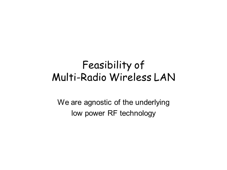 Feasibility of Multi-Radio Wireless LAN We are agnostic of the underlying low power RF technology