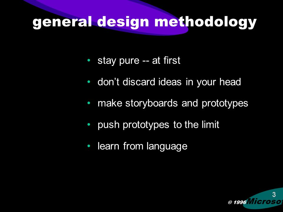 © 1996 Microsoft 3 general design methodology stay pure -- at first dont discard ideas in your head make storyboards and prototypes push prototypes to the limit learn from language