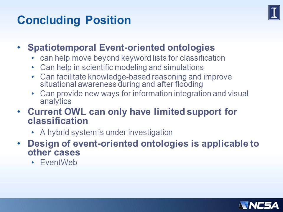 Concluding Position Spatiotemporal Event-oriented ontologies can help move beyond keyword lists for classification Can help in scientific modeling and simulations Can facilitate knowledge-based reasoning and improve situational awareness during and after flooding Can provide new ways for information integration and visual analytics Current OWL can only have limited support for classification A hybrid system is under investigation Design of event-oriented ontologies is applicable to other cases EventWeb