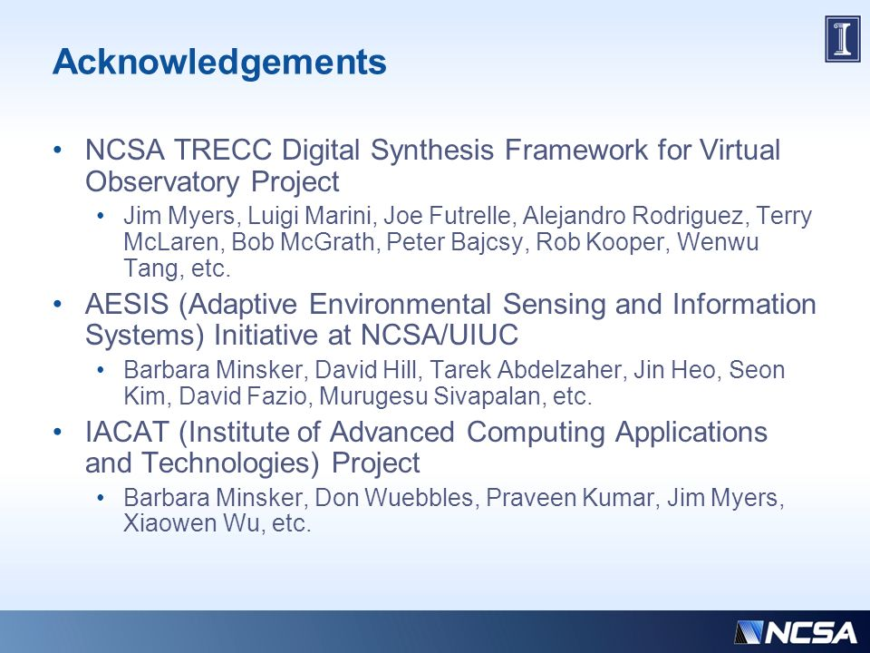 Acknowledgements NCSA TRECC Digital Synthesis Framework for Virtual Observatory Project Jim Myers, Luigi Marini, Joe Futrelle, Alejandro Rodriguez, Terry McLaren, Bob McGrath, Peter Bajcsy, Rob Kooper, Wenwu Tang, etc.