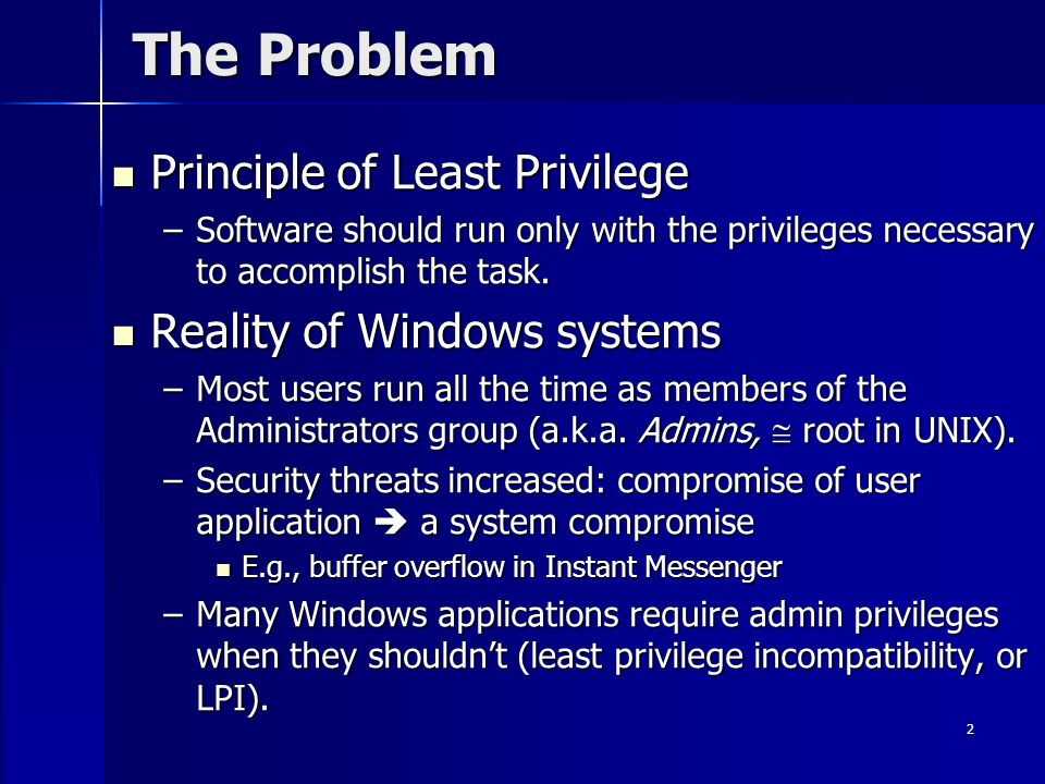 2 The Problem Principle of Least Privilege Principle of Least Privilege –Software should run only with the privileges necessary to accomplish the task