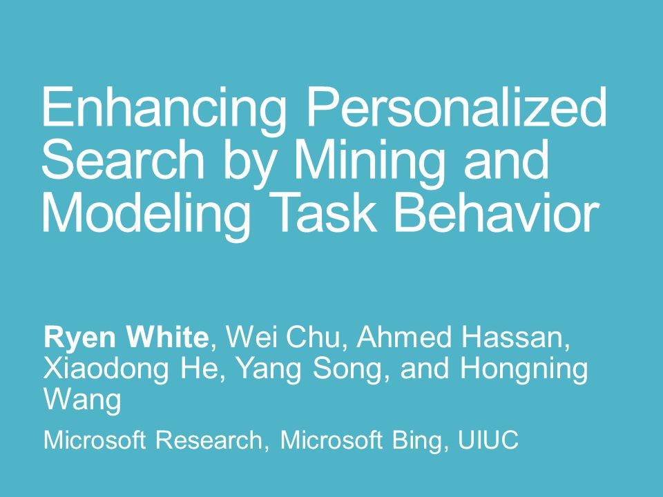 Enhancing Personalized Search by Mining and Modeling Task Behavior Ryen White, Wei Chu, Ahmed Hassan, Xiaodong He, Yang Song, and Hongning Wang Micros