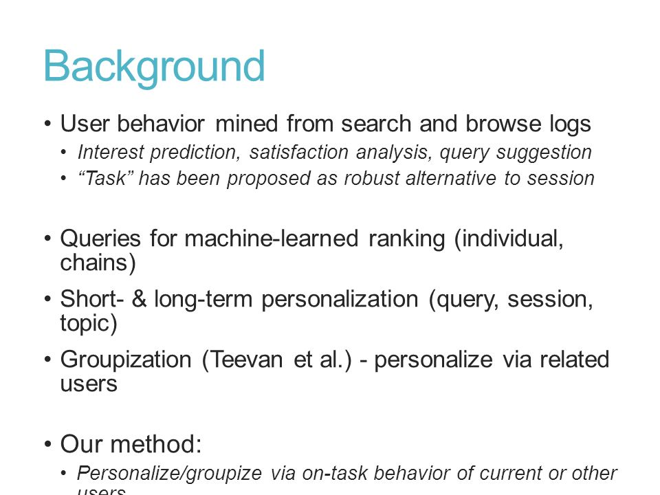 Background User behavior mined from search and browse logs Interest prediction, satisfaction analysis, query suggestion Task has been proposed as robu