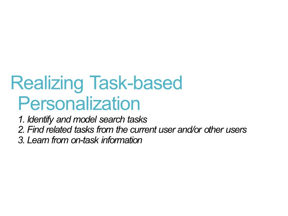 Realizing Task-based Personalization 1. Identify and model search tasks 2. Find related tasks from the current user and/or other users 3. Learn from o