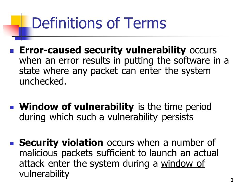 3 Definitions of Terms Error-caused security vulnerability occurs when an error results in putting the software in a state where any packet can enter the system unchecked.
