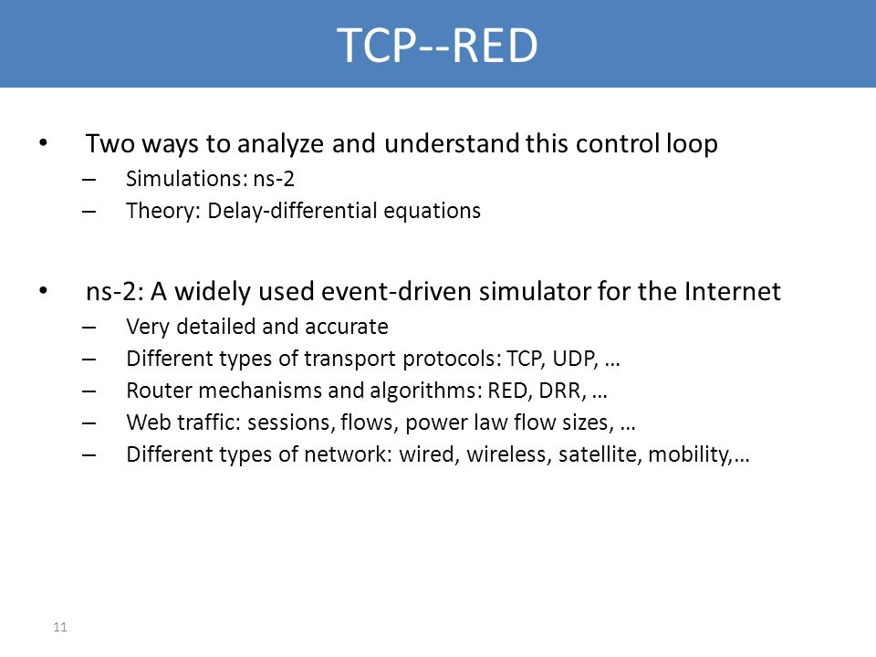 11 TCP--RED Two ways to analyze and understand this control loop – Simulations: ns-2 – Theory: Delay-differential equations ns-2: A widely used event-
