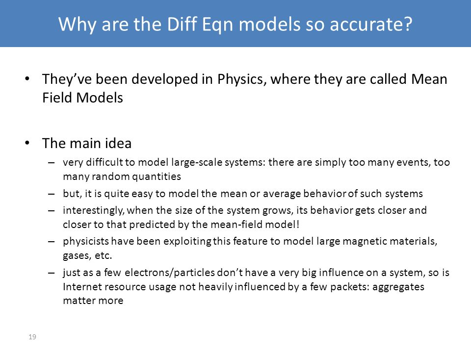 19 Why are the Diff Eqn models so accurate? Theyve been developed in Physics, where they are called Mean Field Models The main idea – very difficult t