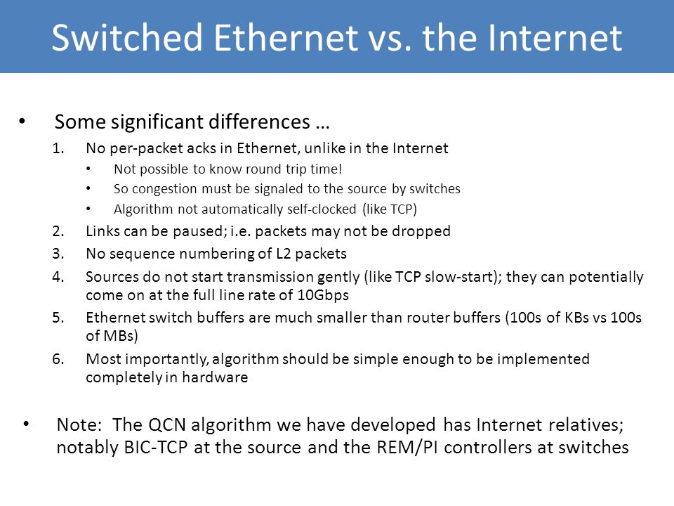Switched Ethernet vs. the Internet Some significant differences … 1.No per-packet acks in Ethernet, unlike in the Internet Not possible to know round