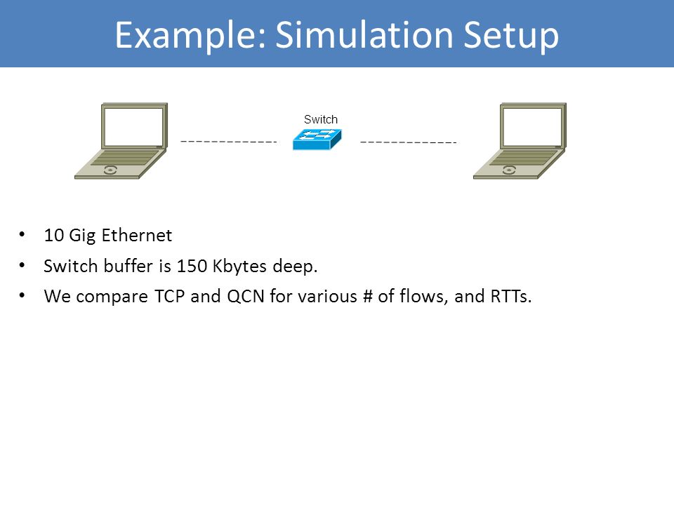 10 Gig Ethernet Switch buffer is 150 Kbytes deep. We compare TCP and QCN for various # of flows, and RTTs. Example: Simulation Setup Switch