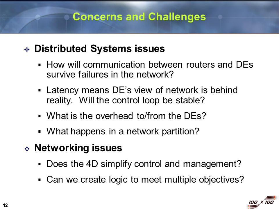 12 Concerns and Challenges Distributed Systems issues How will communication between routers and DEs survive failures in the network? Latency means DE