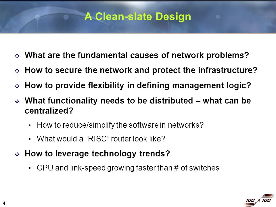 4 44 A Clean-slate Design What are the fundamental causes of network problems? How to secure the network and protect the infrastructure? How to provid
