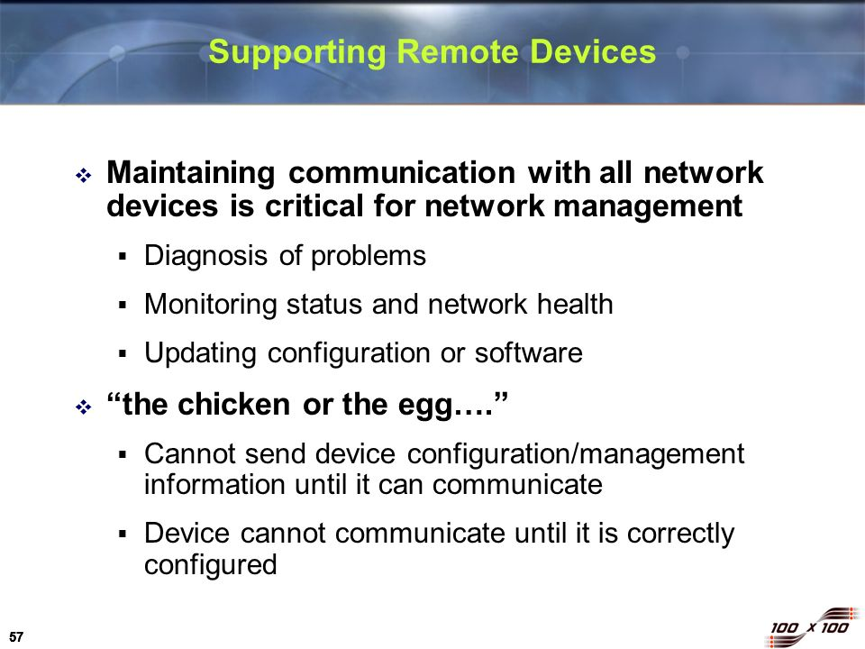 57 Supporting Remote Devices Maintaining communication with all network devices is critical for network management Diagnosis of problems Monitoring st