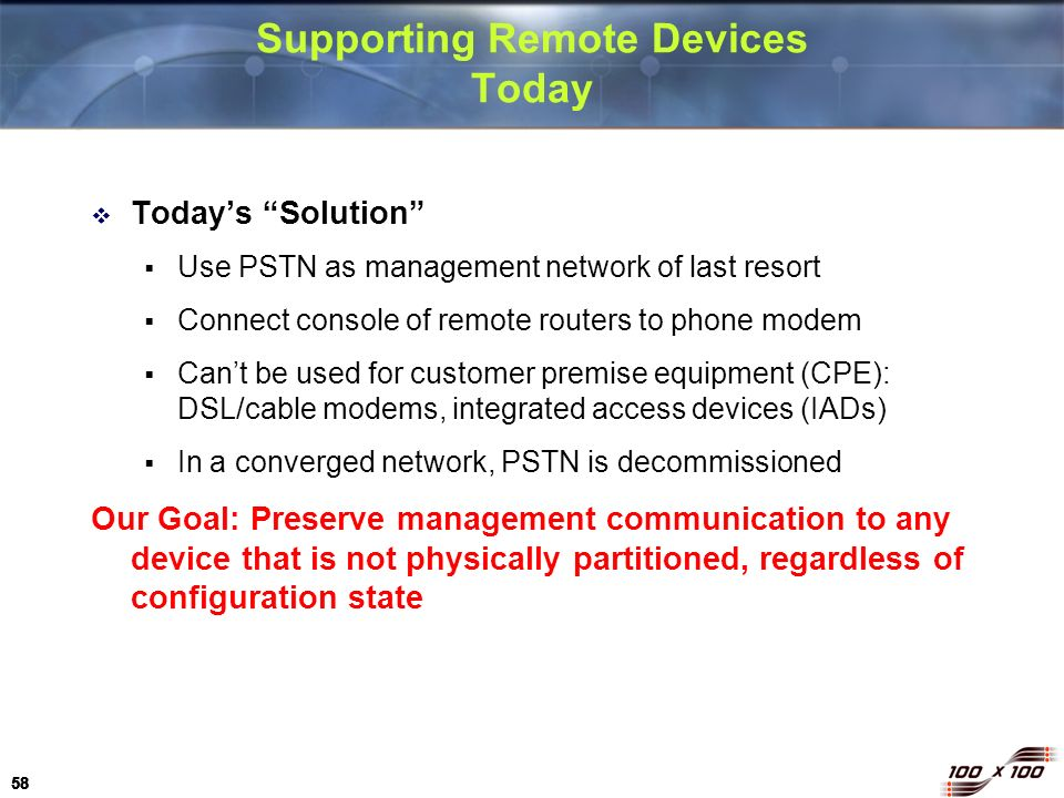 58 Supporting Remote Devices Today Todays Solution Use PSTN as management network of last resort Connect console of remote routers to phone modem Cant