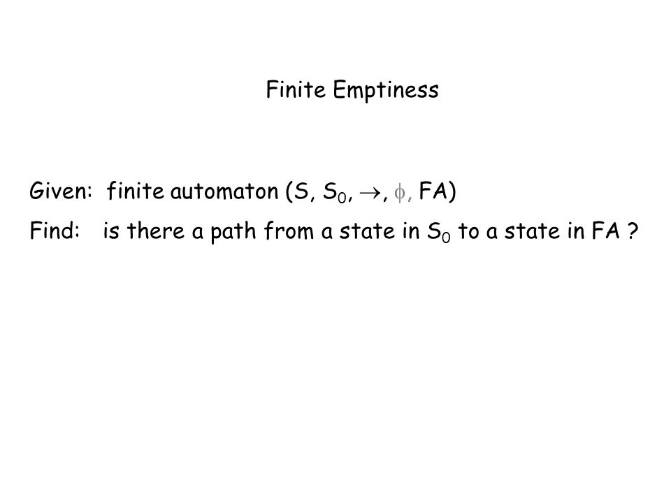 Finite Emptiness Given: finite automaton (S, S 0,,, FA) Find: is there a path from a state in S 0 to a state in FA