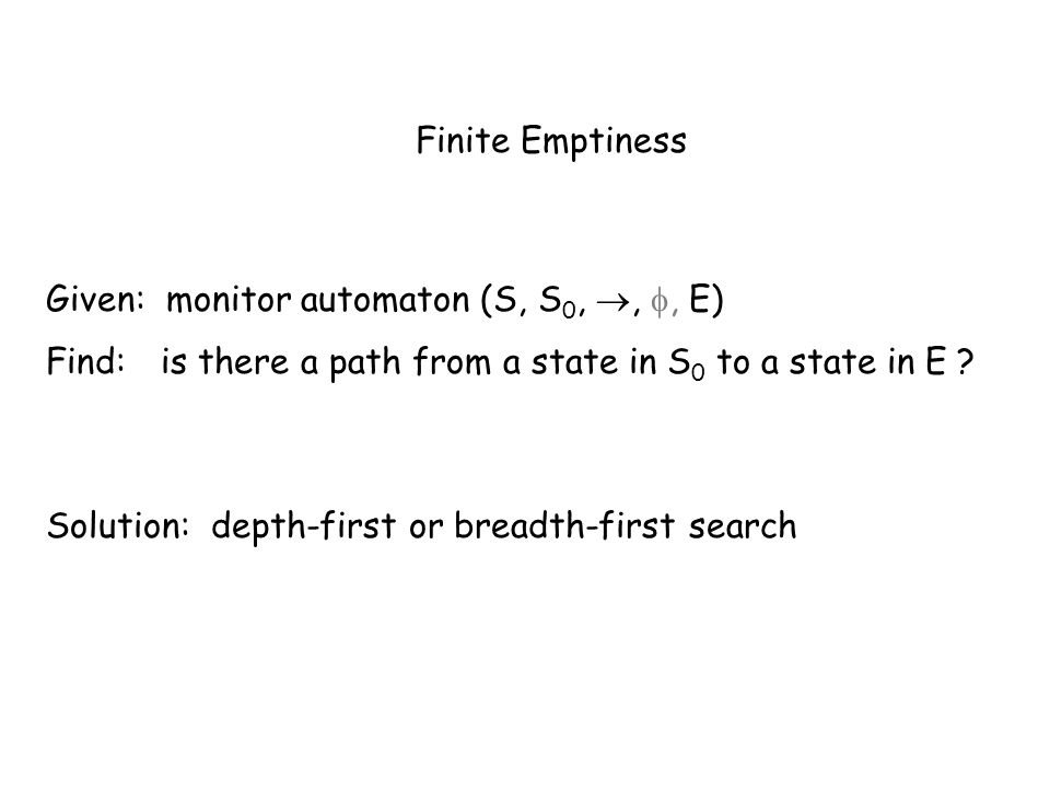 Finite Emptiness Given: monitor automaton (S, S 0,,, E) Find: is there a path from a state in S 0 to a state in E .