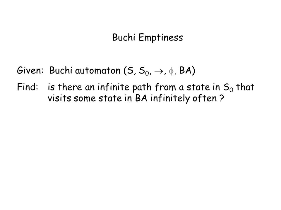 Buchi Emptiness Given: Buchi automaton (S, S 0,,, BA) Find: is there an infinite path from a state in S 0 that visits some state in BA infinitely often