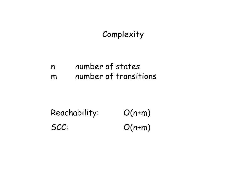 Complexity n number of states m number of transitions Reachability:O(n+m) SCC:O(n+m)