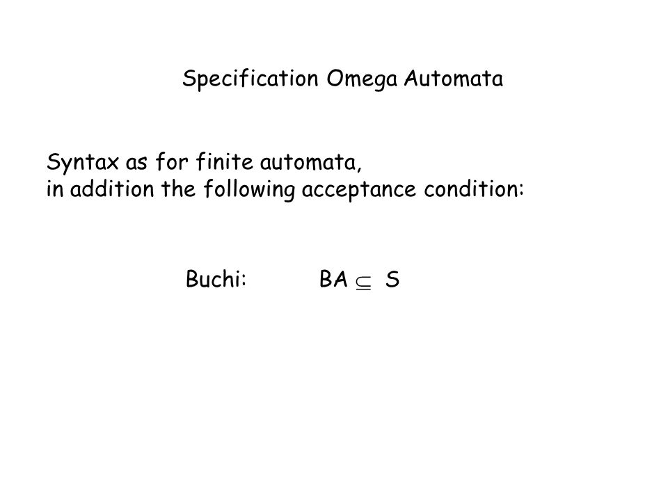 Specification Omega Automata Syntax as for finite automata, in addition the following acceptance condition: Buchi:BA S