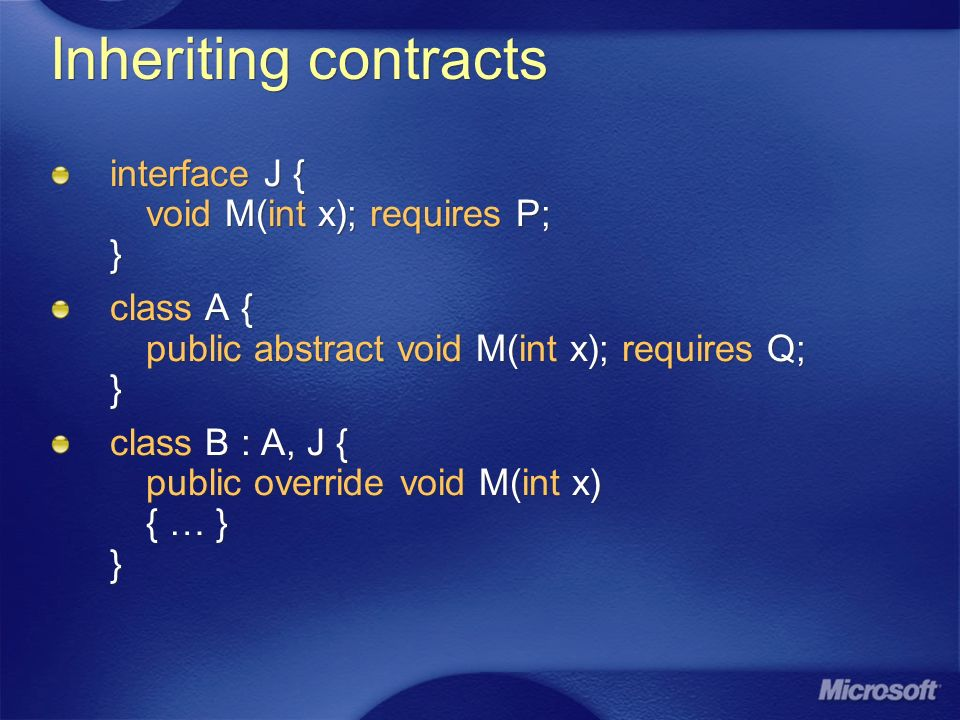 Inheriting contracts interface J { void M(int x); requires P; } class A { public abstract void M(int x); requires Q; } class B : A, J { public overrid