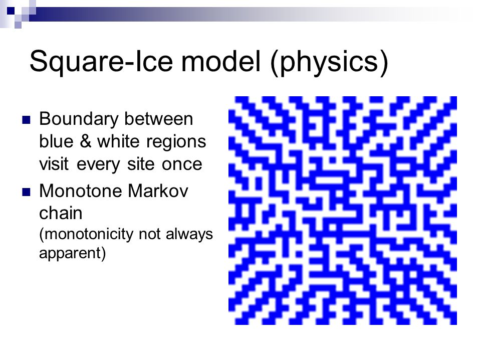 Square-Ice model (physics) Boundary between blue & white regions visit every site once Monotone Markov chain (monotonicity not always apparent)