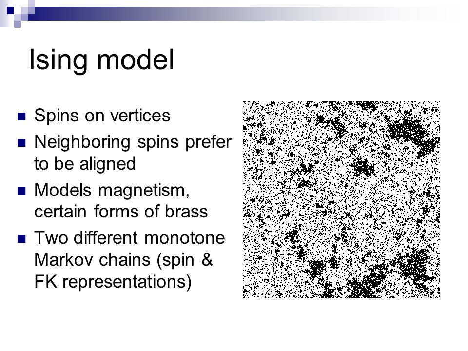 Ising model Spins on vertices Neighboring spins prefer to be aligned Models magnetism, certain forms of brass Two different monotone Markov chains (spin & FK representations)