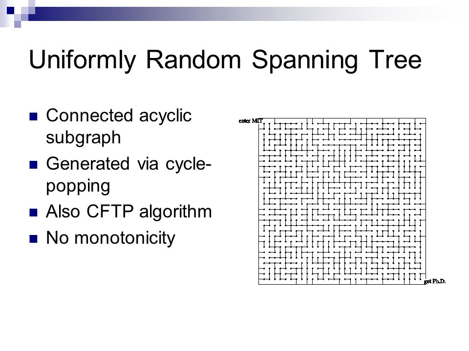 Uniformly Random Spanning Tree Connected acyclic subgraph Generated via cycle- popping Also CFTP algorithm No monotonicity
