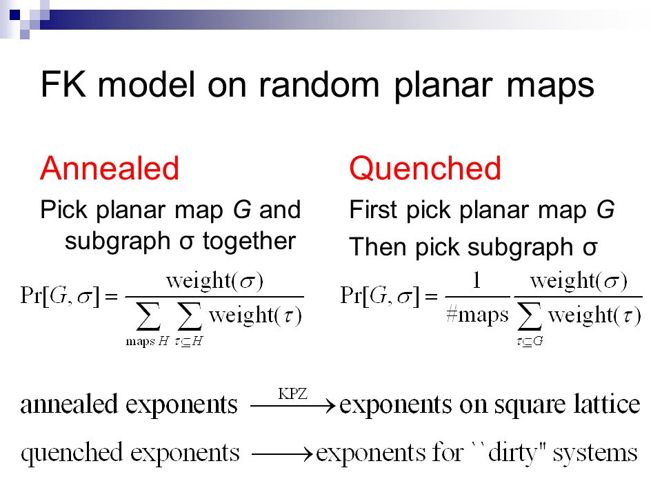 FK model on random planar maps Annealed Pick planar map G and subgraph σ together Quenched First pick planar map G Then pick subgraph σ