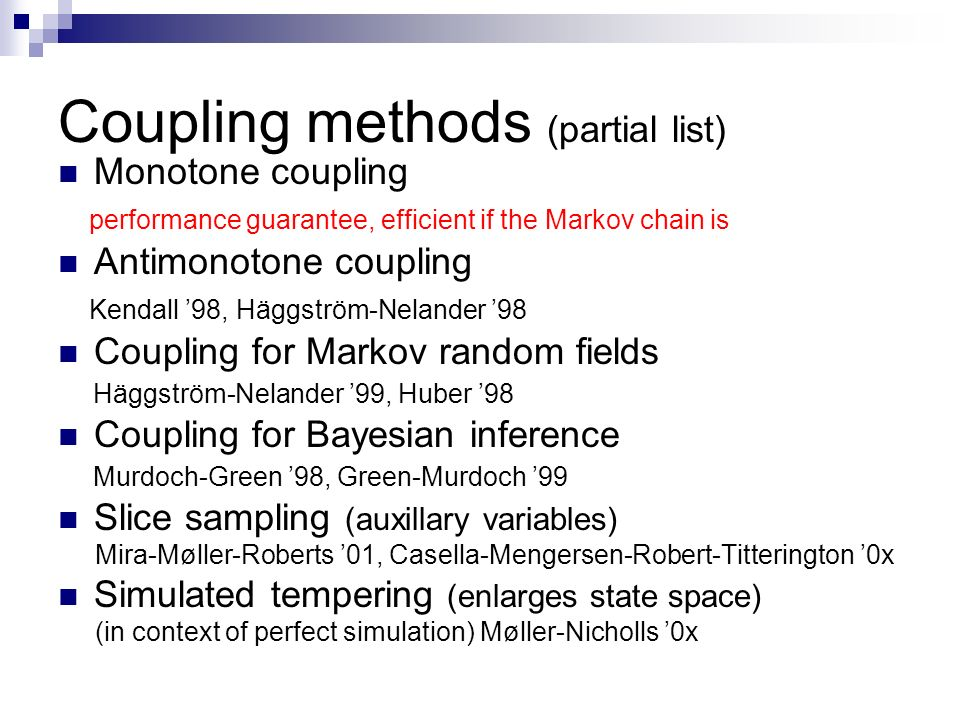 Coupling methods (partial list) Monotone coupling performance guarantee, efficient if the Markov chain is Antimonotone coupling Kendall 98, Häggström-Nelander 98 Coupling for Markov random fields Häggström-Nelander 99, Huber 98 Coupling for Bayesian inference Murdoch-Green 98, Green-Murdoch 99 Slice sampling (auxillary variables) Mira-Møller-Roberts 01, Casella-Mengersen-Robert-Titterington 0x Simulated tempering (enlarges state space) (in context of perfect simulation) Møller-Nicholls 0x