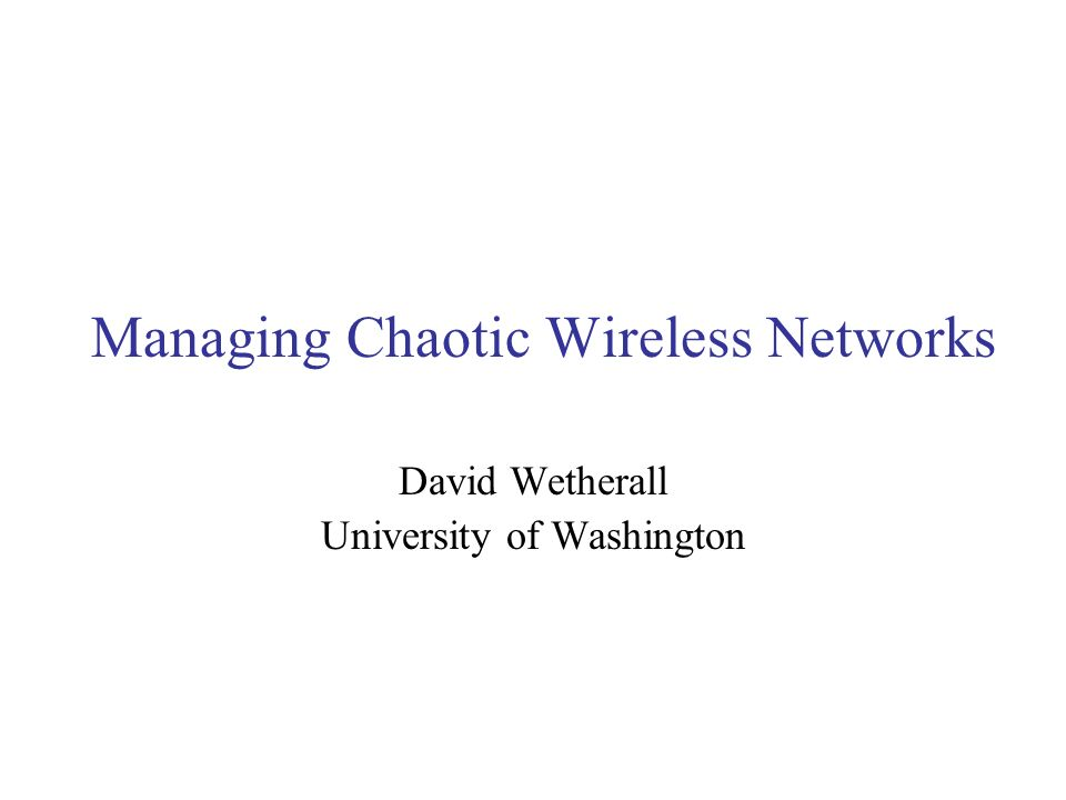 Managing Chaotic Wireless Networks David Wetherall University of Washington