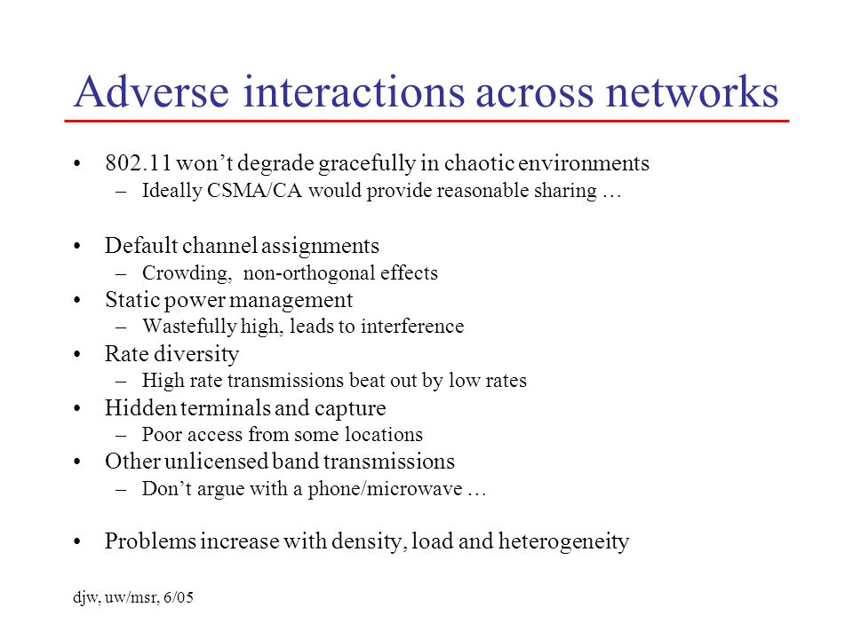 djw, uw/msr, 6/05 Adverse interactions across networks 802.11 wont degrade gracefully in chaotic environments –Ideally CSMA/CA would provide reasonable sharing … Default channel assignments –Crowding, non-orthogonal effects Static power management –Wastefully high, leads to interference Rate diversity –High rate transmissions beat out by low rates Hidden terminals and capture –Poor access from some locations Other unlicensed band transmissions –Dont argue with a phone/microwave … Problems increase with density, load and heterogeneity