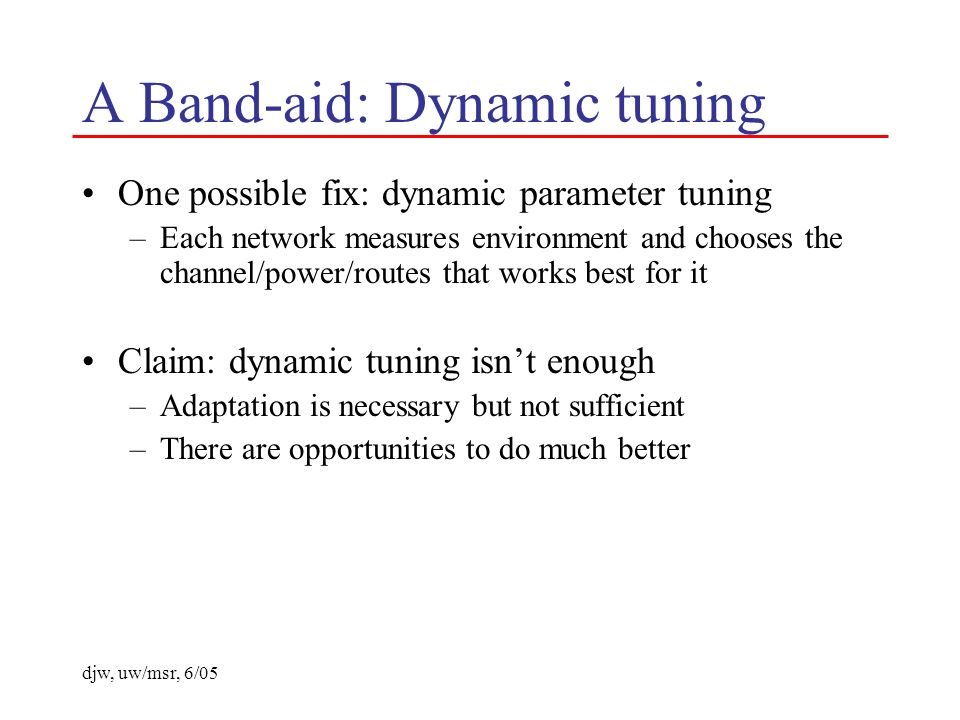 djw, uw/msr, 6/05 A Band-aid: Dynamic tuning One possible fix: dynamic parameter tuning –Each network measures environment and chooses the channel/pow