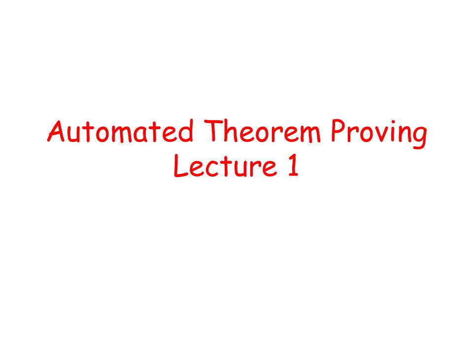Automated Theorem Proving Lecture 1