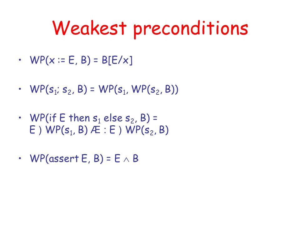 Weakest preconditions WP(x := E, B) = B[E/x] WP(s 1 ; s 2, B) = WP(s 1, WP(s 2, B)) WP(if E then s 1 else s 2, B) = E ) WP(s 1, B) Æ : E ) WP(s 2, B) WP(assert E, B) = E B