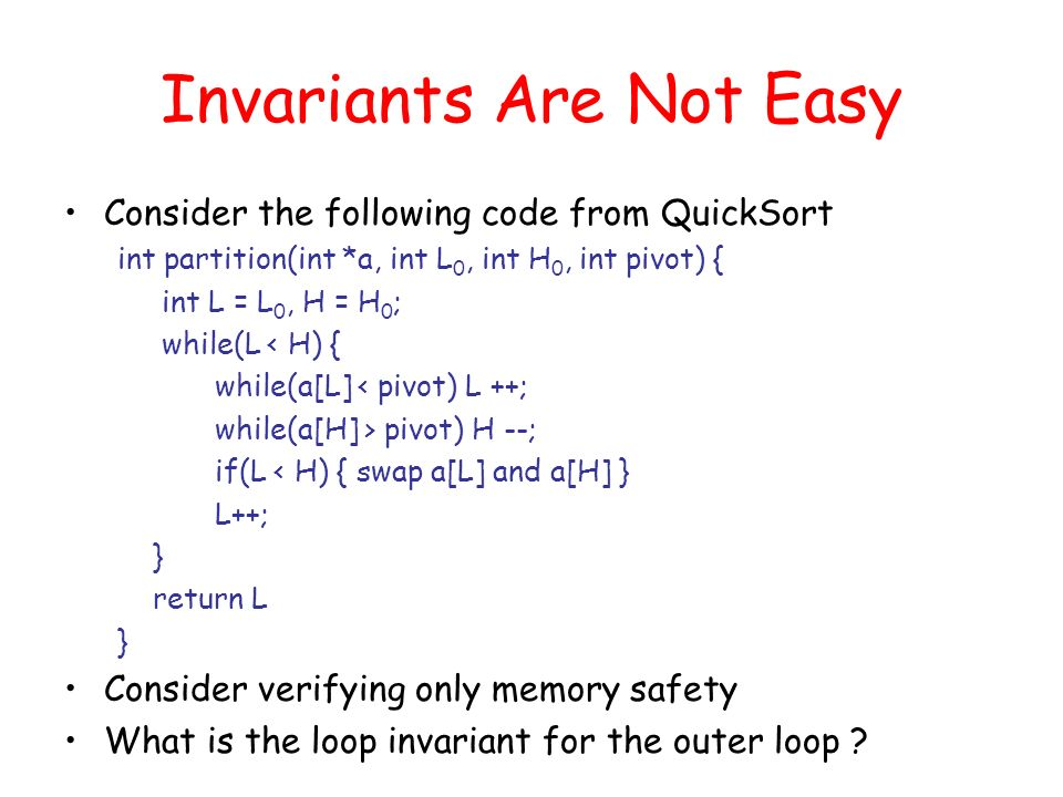 Invariants Are Not Easy Consider the following code from QuickSort int partition(int *a, int L 0, int H 0, int pivot) { int L = L 0, H = H 0 ; while(L < H) { while(a[L] < pivot) L ++; while(a[H] > pivot) H --; if(L < H) { swap a[L] and a[H] } L++; } return L } Consider verifying only memory safety What is the loop invariant for the outer loop