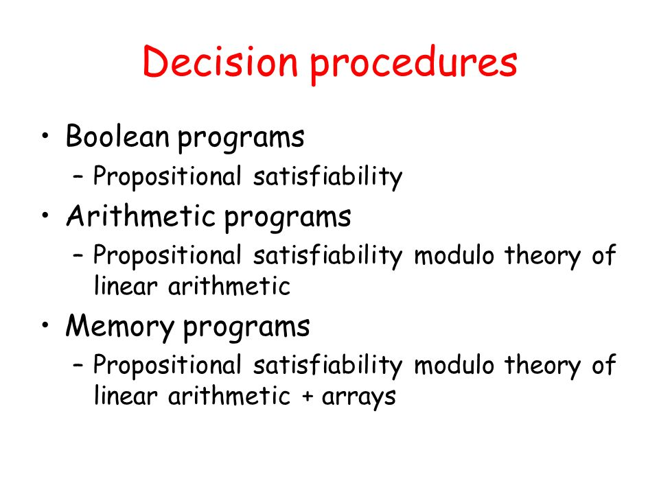 Decision procedures Boolean programs –Propositional satisfiability Arithmetic programs –Propositional satisfiability modulo theory of linear arithmetic Memory programs –Propositional satisfiability modulo theory of linear arithmetic + arrays