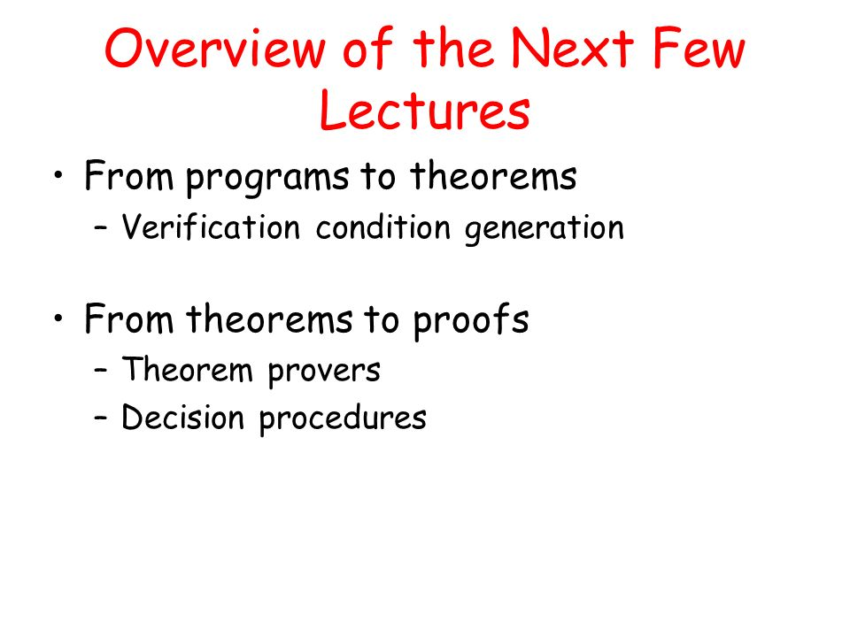 Overview of the Next Few Lectures From programs to theorems –Verification condition generation From theorems to proofs –Theorem provers –Decision procedures