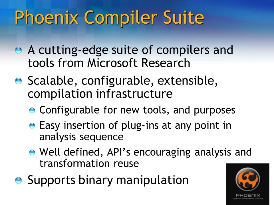 Phoenix Compiler Suite A cutting-edge suite of compilers and tools from Microsoft Research Scalable, configurable, extensible, compilation infrastruct